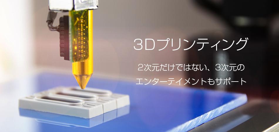 3Dプリンティング 2次元だけではない、3次元の エンターテイメントもサポート